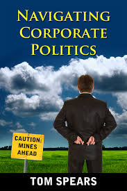 navigating corporate politics tom spears confused by politics in your organization this book gives you a framework and practical tips