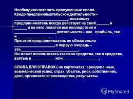 Презентация на тему Предпринимательская фирма Субъектами  2 Необходимо вставить пропущенные слова Кредо предпринимательской деятельности