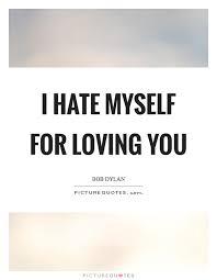 Loving You Quote I hate myself for loving you Picture Quotes 63