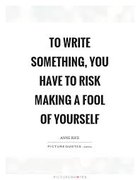 Making A Fool Of Yourself Quotes Best of To Write Something You Have To Risk Making A Fool Of Yourself