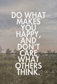 Do What Makes You Happy And Don't Care What Others Think Classy Quotes About Not Caring What Others Think