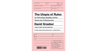 the utopia of rules on technology stupidity and the secret joys  the utopia of rules on technology stupidity and the secret joys of bureaucracy by david graeber
