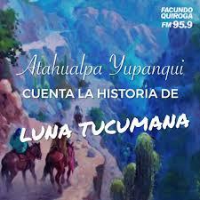 Radio Facundo Quiroga - Atahualpa Yupanqui cuenta la historia de Luna  Tucumana