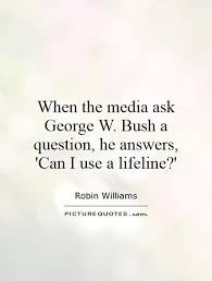 Life Line Quotes When the media ask George W Bush a question he answers 'Can I 9