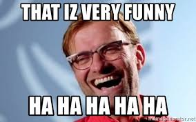 Klopp argues for having a 5 sub rule for premier league matches but against aston villa's u 18's he starts most of his starting 11 when he could rest them? That Iz Very Funny Ha Ha Ha Ha Ha Klopp The Boss Meme Generator