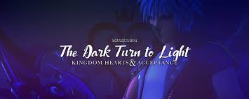 Kingdom Of Darkness To Kingdom Of Light The Dark Turn To Light Kingdom Hearts And Acceptance