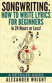 How to write a song for beginners: Amazon Com Songwriting How To Write Lyrics For Beginners In 24 Hours Or Less A Detailed Guide Ebook Wright Alexander Kindle Store