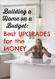 building a home budget build a home on a budget best upgrades for the money happy