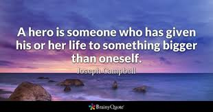 hero quotes brainyquote a hero is someone who has given his or her life to something bigger than oneself