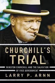 churchill s trial winston churchill and the salvation of churchill s trial winston churchill and the salvation of government by larry p arnn