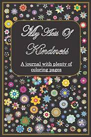 Instill kindness for everyone with this inspirational coloring page set from indigo ink boutique. Amazon Com My Acts Of Kindness A Journal With Plenty Of Coloring Pages Plants And Flowers Drawings On Each Page 9798631089358 Archer Dean Books