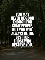 Not Good Enough Quotes Inspiration You May Never Be Good Enough For Some People But You Will Always Be