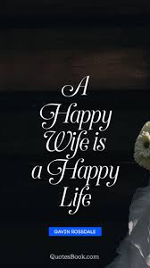 A Happy Wife Is A Happy Life Quote By Gavin Rossdale Quotesbook