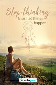 Stop Thinking Just Let Things Happen Sprüche Und Zitate Auf