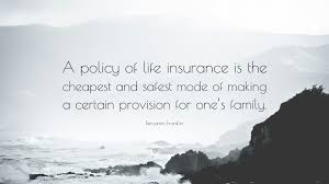 benjamin franklin quote a policy of life insurance is the