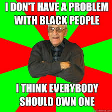 Racist Grandpa memes | quickmeme via Relatably.com