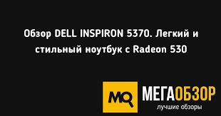 Обзор <b>DELL INSPIRON</b> 5370. Легкий и стильный <b>ноутбук</b> с ...