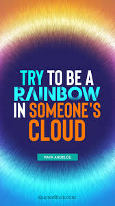 Cloud Quotes Try To Be A Rainbow In Someones Cloud Quote By Maya