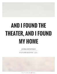 And I Found The Theater And I Found My Home Picture Quotes Beauteous Theater Quotes
