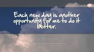 each new day is another opportunity for me to do it better each new day is another opportunity for me to do it better