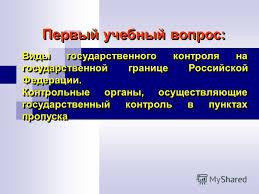 Презентация на тему Лекция Организация государственного  11 Виды государственного контроля на государственной границе Российской Федерации Контрольные органы осуществляющие государственный