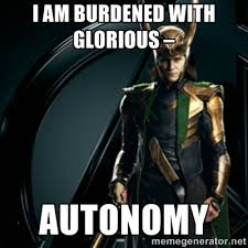 I AM BURDENED WITH GLORIOUS – AUTONOMY - Loki | Meme Generator via Relatably.com