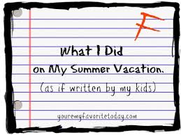 "what i did on my summer vacation"" as if written by my kids  what i did on my summer vaca"
