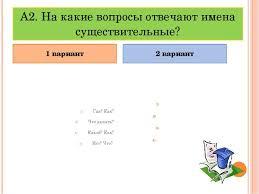 Итоговый тест по русскому языку на тему Имя существительное  На какие вопросы отвечают имена существительные Где Как Что делать