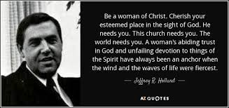 Quotes About Being A Woman Best Jeffrey R Holland Quote Be A Woman Of Christ Cherish Your