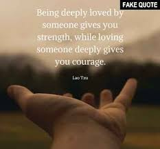 Quotes About Being Loved Best Fake Lao Tzu Quote €�Being Deeply Loved By Someone Gives You