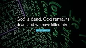 God Is Dead God Remains Dead And We Have Killed Him Friedrich