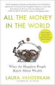 all the money in the world what the happiest people know about  all the money in the world what the happiest people know about getting and spending by laura vanderkam