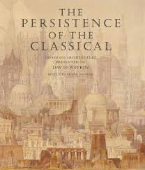 the persistence of the classical essays on architecture presented  the persistence of the classical essays on architecture presented to david watkin edited by frank salmon