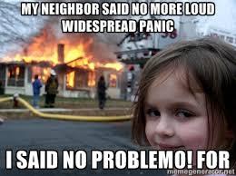 My neighbor said no more loud widespread panic I said no problemo ... via Relatably.com