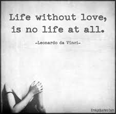 Life Without Love Quotes Life without love is no life at all Popular inspirational quotes 3