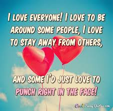 Love Funny Quotes Interesting I Love Everyone I Love To Be Around Some People I Love To Stay