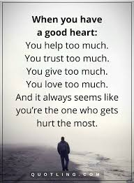 Quotes On Good Heart Love Hurt Quotes When You Have A Good Heart You Help Too Much You 16