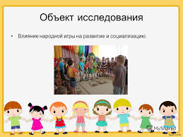Презентация на тему Влияние народной игры на развитие и  4 Объект исследования Влияние народной игры на развитие и социализацию