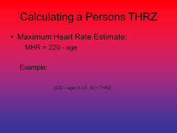 5 calculating a persons thrz maximum heart rate estimate mhr 220 age example 220 age x 6 8 thrz