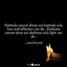 Light Drives Out Darkness Hattreds Cannot Drives Ou Quotes Writings By Sweet