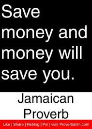 Save money and money will save you. Jamaica Proverb
