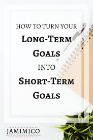 What Are Your Short Term Goals How To Turn Long Term Goals Into Short Term Goals Jamimico