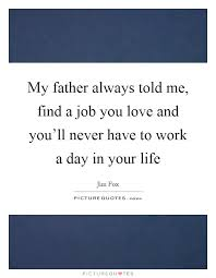 Find A Job You Love Quote Stunning My Father Always Told Me Find A Job You Love And You'll Never