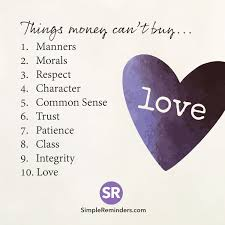 things money can t buy manners morals respect  things money can t buy 1 manners 2 morals 3 respect 4 character 5 common sense 6 trust 7 by unknown author