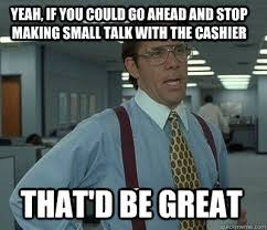 Yeah, if you could go ahead and stop making small talk with the ... via Relatably.com
