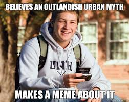Believes an outlandish urban myth Makes a meme about it - College ... via Relatably.com