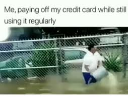 Using A Credit Card To Pay Off A Credit Card Me Paying Off My Credit Card While Still Using It Regularly Dank