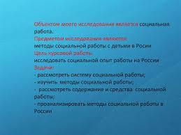 Организация социальной работы в РФ презентация онлайн Объектом моего исследования является социальная работа Предметом исследования являются методы социальной работы с детьми в Росии Цель курсовой работы