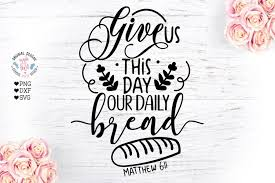 The free cut files include svg, dxf, eps and png formats. Give Us This Day Our Daily Bread Prayer Cut File 21296 Svgs Design Bundles