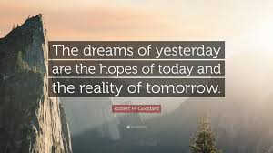 """Quotes About Reality And Dreams Best of Robert H Goddard Quote """"The Dreams Of Yesterday Are The Hopes Of"""